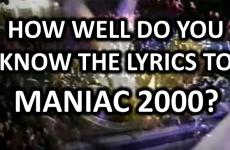 How Well Do You Know The Lyrics To Maniac 2000?
