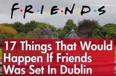 17 things that would happen if Friends was set in Dublin