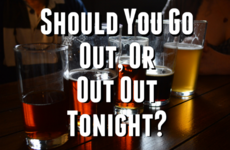 Should You Go Out or Out Out Tonight?