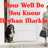 How Well Do You Know Meghan Markle?