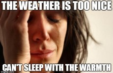 The warm weather is giving Irish people some serious first world problems