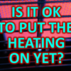 Is It OK To Put The Heating On Yet?