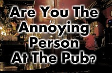 Are You The Annoying Person At The Pub?