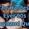 The Hardest Ever 90s Boyband Quiz