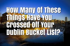 How Many Of These Things Have You Crossed Off Your Dublin Bucket List?