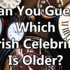 Can You Guess Which Irish Celebrity Is Older?