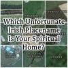 Which Unfortunate Irish Placename Is Your Spiritual Home?