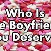Who Is The Boyfriend You Deserve?