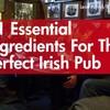 11 essential ingredients for the perfect Irish pub