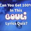 Can You Get 100% In This Bouli Lyrics Quiz?