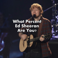 What Percent Ed Sheeran Are You?