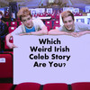 Which Weird Irish Celeb Story Are You?