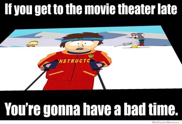if-you-get-to-the-movie-theater-late-youre-gonna-have-a-bad-time