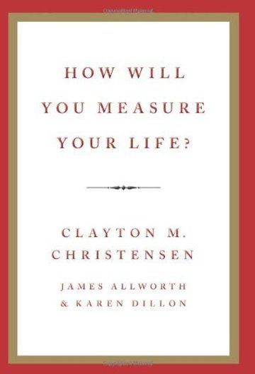 how-will-you-measure-your-life-by-clayton-christensen