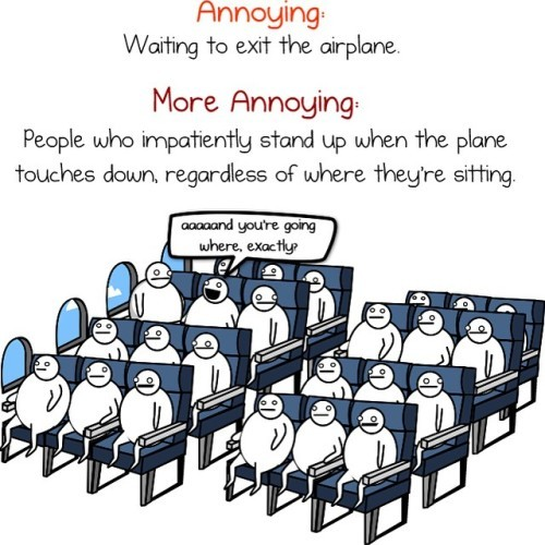 FYI...standing up as soon as the plane lands will NOT make you get out any faster.