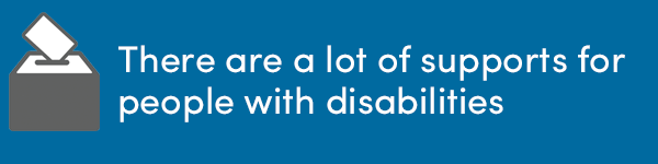There are a lot of supports for people with disabilities.