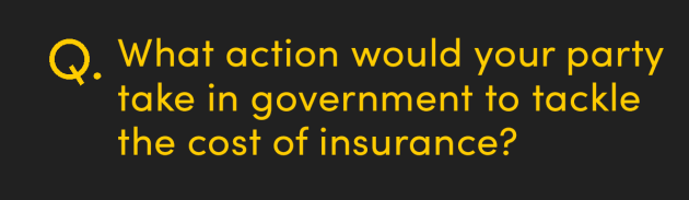 What action would your party take in government to tackle the cost of insurance