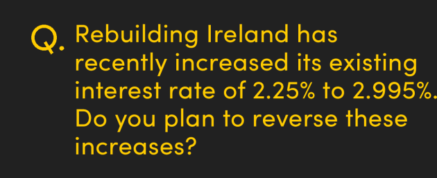Rebuilding Ireland has recently increased its existing interest rate of 2.25% to 2.995%, do you plan to reverse these increases