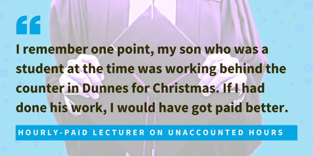 Hourly-paid lecturer on unaccounted hours said I remember one point, my son who was a student at the time was working behind the counter in Dunnes for Christmas. If I had done his work, I would have got paid better.