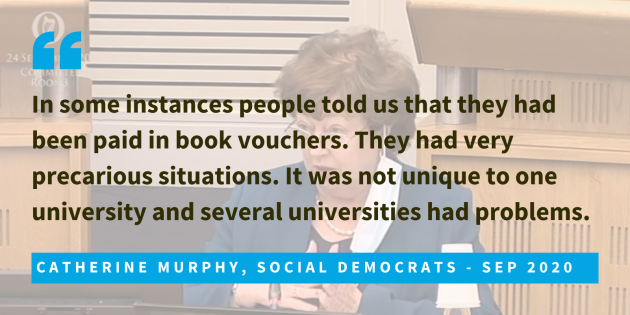 Catherine Murphy, Social Democrats, Sep 2020, said that in some instances people told us that they had been paid in book vouchers. They had very precarious situations. It was not unique to one university and several universities had problems.