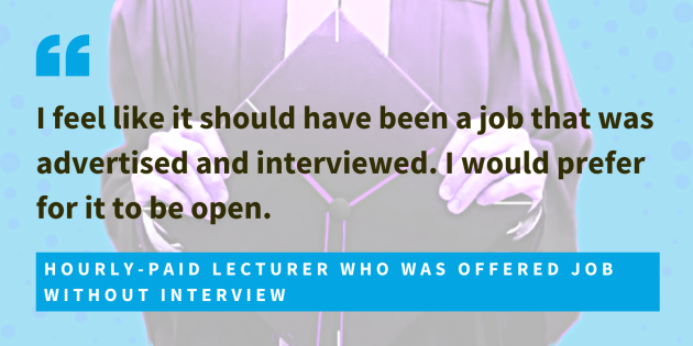 Hourly-paid lecturer who was offered job without interview, said I feel like it should have been a job that was advertised and interviewed. I would prefer for it to be open.