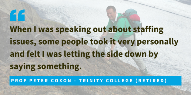 Prof Peter Coxon - Trinity College (Retired) said when I was speaking out about staffing issues, some people took it very personally and felt I was letting the side down by saying something.