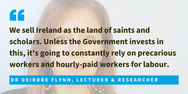 Dr Deirdre Flynn, Lecturer & Researcher said we sell Ireland as the land of saints and scholars. Unless the Government invests in this, it's going to constantly rely on precarious workers and hourly-paid workers for labour.