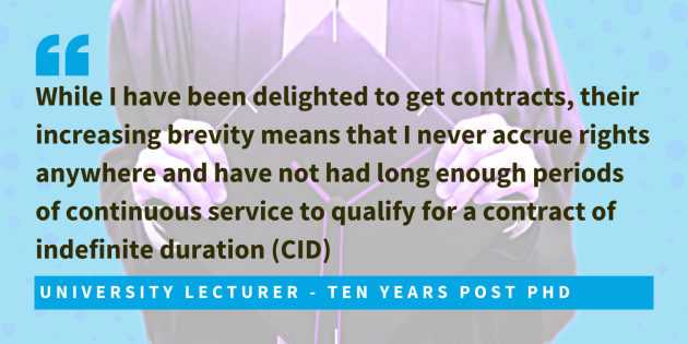 University lecturer, ten years post PhD said while I have been delighted to get contracts, their increasing brevity means that I never accrue rights anywhere and have not had long enough periods of continuous service to qualify for a contract of indefinite duration (CID).