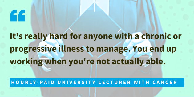 Hourly-paid university lecturer with cancer said it's really hard for anyone with a chronic or progressive illness to manage. You end up working when you're not actually able.