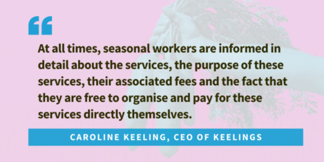 Quote from Caroline Keeling, CEO of Keelings... At all times, seasonal workers are informed in detail about the services, the purpose of these services, their associated fees and the fact that they are free to organise and pay for these services directly themselves.