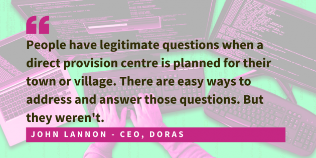 John Lannon, CEO of DORAS said that people had genuine questions. People were concerned. The lack of engagement and information from Government made it possible for the far-right to spread misinformation.