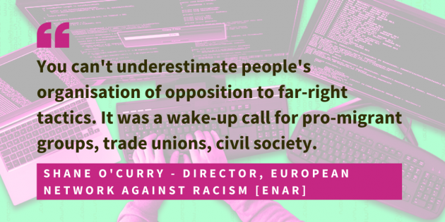 Shane O'Curry, director of the European Network Against Racism, ENAR, said that you can't underestimate people's organisation of opposition to far-right tactics. It was a wake-up call for pro-migrant groups, trade unions, civil society.