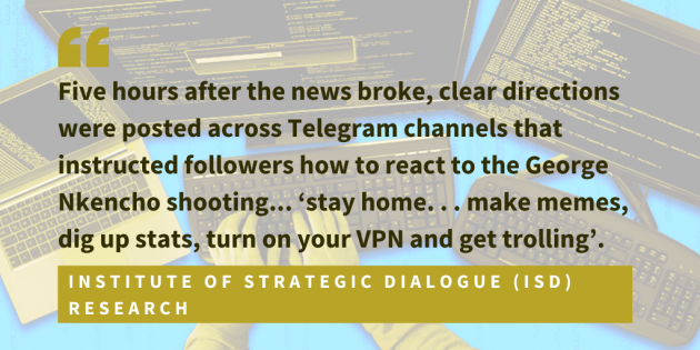 Institute of Strategic Dialogue ISD research found that five hours after the news broke, clear directions were posted across Telegram channels that instructed followers how to react to the George Nkencho shooting... stay home. . . make memes, dig up stats, turn on your VPN and get trolling