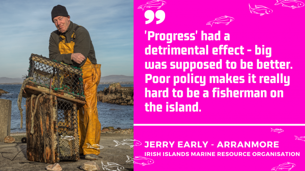 Quote by Jerry Early, Arranmore, Irish Islands Marine Resource Organisation. Progress had a detrimental effect. Big was supposed to be better. Poor policy makes it really hard to be a fisherman on the island.