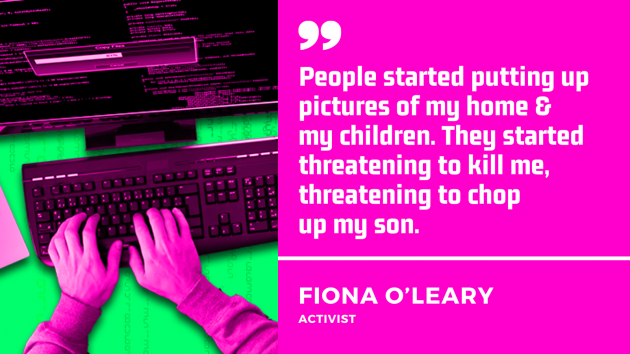 Quote by Fiona O'Leary, activist. People started putting pictures up of my home and my children. They started threatening to kill me, threatening to chop up my son.