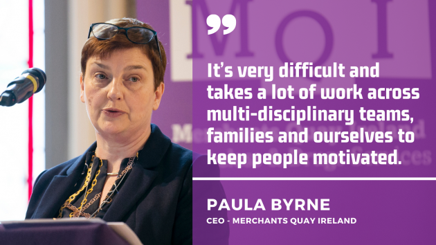 It's very difficult and takes a lot of work across multi-disciplinary teams, families and ourselves to keep people motivated. Paula Byrne, CEO Merchants Quay Ireland.