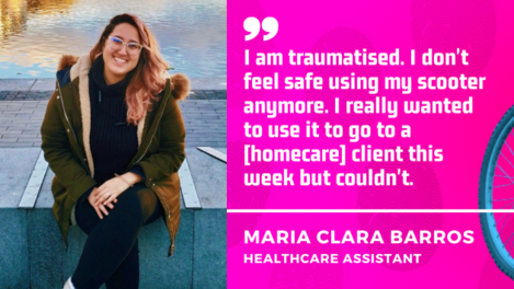 I am traumatised. I don't feel safe using my scooter anymore. I really wanted to use it to go to a homecare client this week but couldn't. Maria Clara Barros, healthcare assistant.