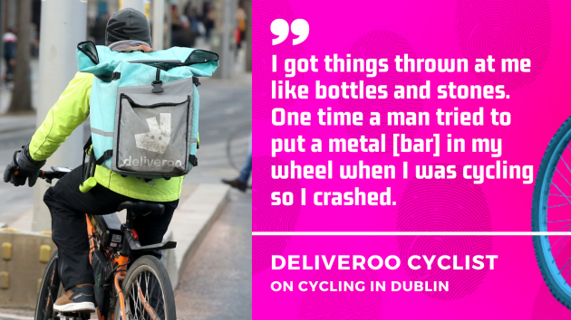 I got things thrown at me like bottles and stones. One time a man tried to put a metal bar in my wheel when I was cycling so I crashed. Deliveroo cyclist on cycling in Dublin.