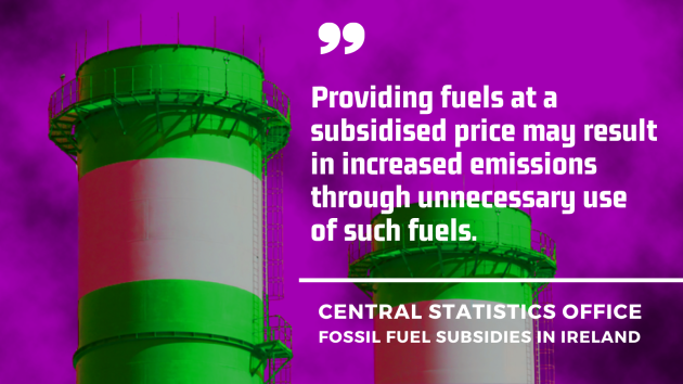 Central Statistics Office - fossil fuel subsidies in Ireland - Providing fuels at a subsidised price may result in increased emissions through unnecessary use of such fuels.
