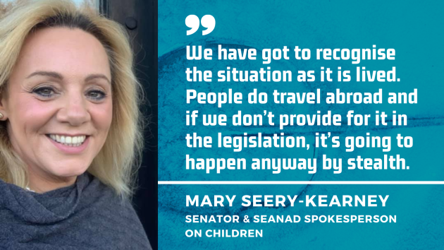 Senator Mary Seery-Kearney, with quote, We have got to recognise the situation as it is lived. People do travel abroad and if we don't provide for it in the legislation, it's going to happen anyway by stealth.