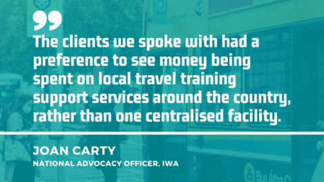 Background image of people boarding a bus in Dublin with quote from Joan Carty, national advocacy officer at the IWA - The clients we spoke with had a preference to see money being spent on local travel training support services around the country, rather than one centralised facility.
