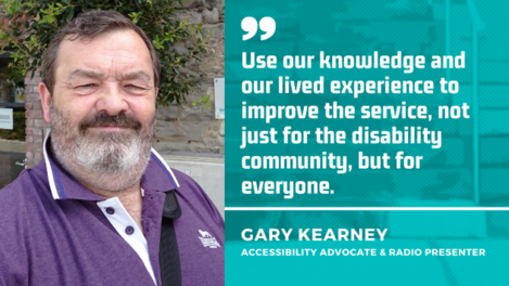 Gary Kearney, accessibility advocate and radio presenter - wearing a purple polo shirt - with the quote - Use our knowledge and our lived experience to improve the service, not just for the disability community, but for everyone.