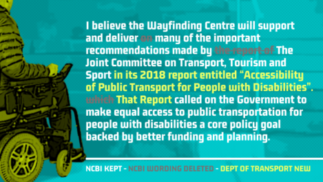 SAME TEXT - I believe the Wayfinding Centre will support and deliver - REMOVED TEXT - on - SAME TEXT -  many of the important recommendations made by - REMOVED TEXT - the report of - SAME TEXT - The Joint Committee on Transport, Tourism and Sport - NEXT TEXT - in its 2018 report entitled Accessibility of Public Transport for People with Disabilities. - REMOVED TEXT - which - NEW TEXT - That Report - SAME TEXT - called on the Government to make equal access to public transportation for people with disabilities a core policy goal backed by better funding and planning.
