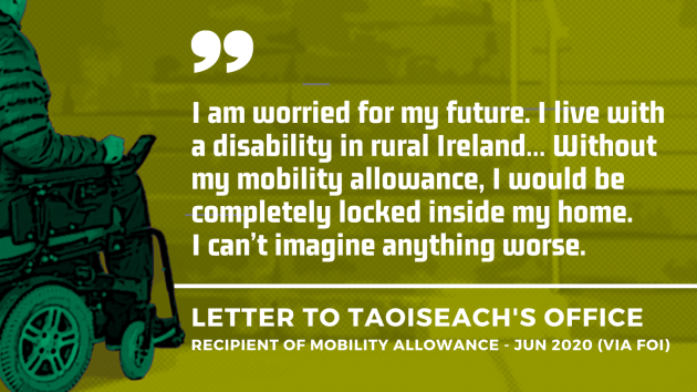 Background image of project design image -  a wheelchair user approaching steps, signifying lack of accessibility - with an extract of a letter to the Taoiseach's Office from a recipient of the Mobility Allowance in June 2020 - obtained by FOI. Extract - I am worried for my future. I live with a disability in rural Ireland… Without my mobility allowance, I would be completely locked inside my home. I can't imagine anything worse.