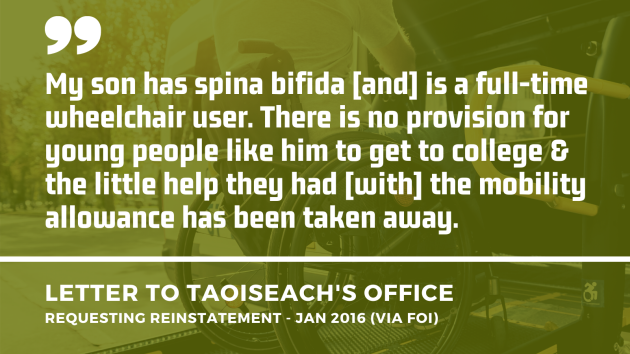 Background image of a wheelchair user using the ramp of an accessible vehicle with an extract of a letter to the Taoiseach's Office asking for the mobility allowance to be reinstated from January 2016 - obtained by FOI. Extract - My son has spina bifida and is a full-time wheelchair user. There is no provision for young people like him to get to college & the little help they had with the mobility allowance has been taken away.