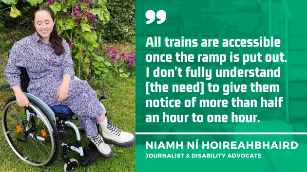 Niamh Ní Hoireahbhaird, a wheelchair user wearing a grey patterned dress and cream Dr Martens boots, in her garden beside a climbing plant with pink flowers, with quote - All trains are accessible once the ramp is put out. I don't fully understand the need to give them notice of more than half an hour to one hour.